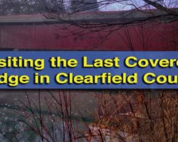 Visiting the Last Remaining Covered Bridge in Clearfield County, Pennsylvania