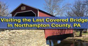 Visiting the Covered Bridge in Northampton County, Pennsylvania