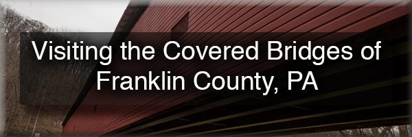 Visiting the Covered Bridges of Franklin County, Pennsylvania