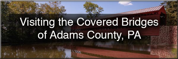 Visiting the Covered Bridges of Adams County, Pennsylvania
