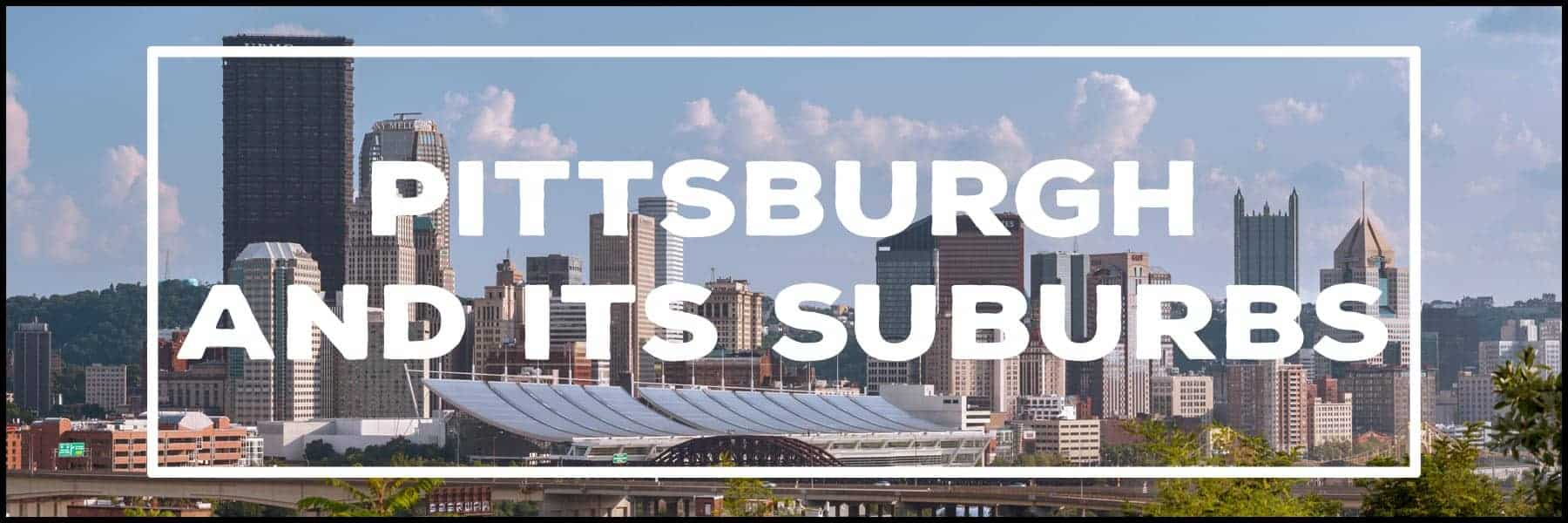 The best things to do in Pittsburgh and its suburbs