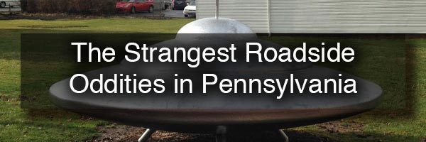 The Strangest Roadside Oddities in PA